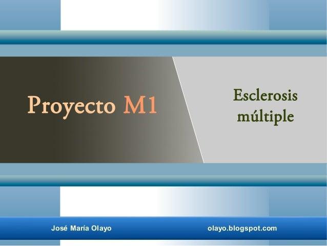 José María Olayo olayo.blogspot.com Proyecto M1 Esclerosis múltiple