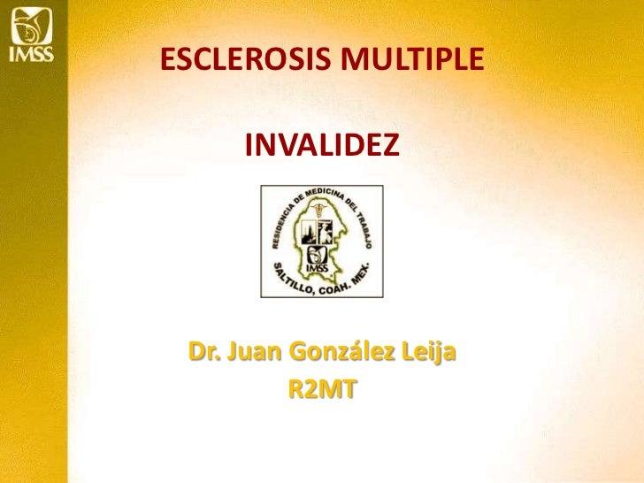 ESCLEROSIS MULTIPLEINVALIDEZ<br />Dr. Juan González Leija<br />R2MT<br />