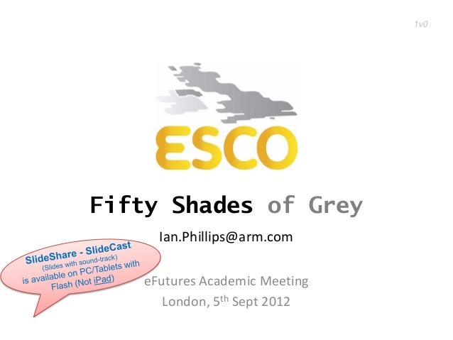 1v0Fifty Shades of Grey     Ian.Phillips@arm.com   eFutures Academic Meeting      London, 5th Sept 2012