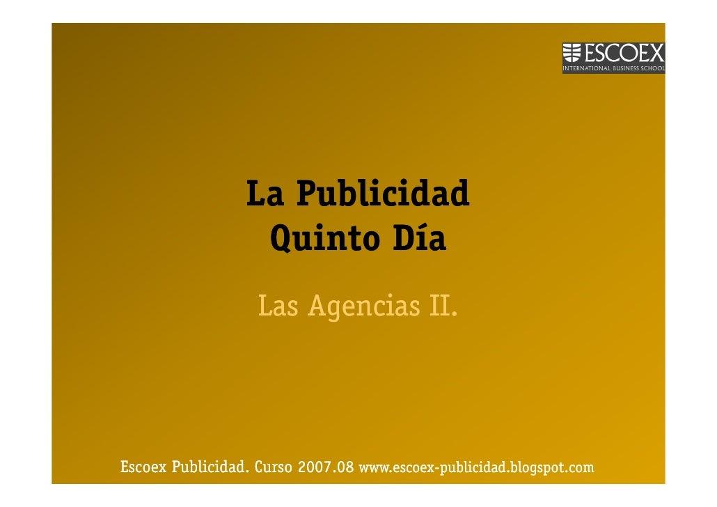 La Publicidad                   Quinto Día                    Las Agencias II.     Escoex Publicidad. Curso 2007.08 www.es...