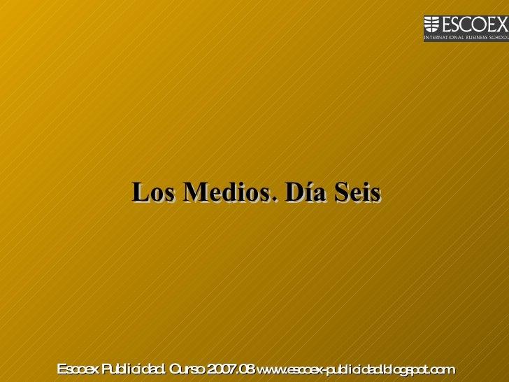 Los Medios. Día Seis   Escoex Publicidad. Curso 2007.08  www.escoex-publicidad.blogspot.com