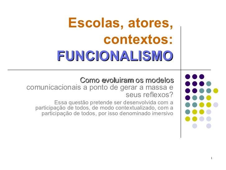 Escolas, atores, contextos:   FUNCIONALISMO Como evoluiram os modelos  comunicacionais a ponto de gerar a massa e seus ref...