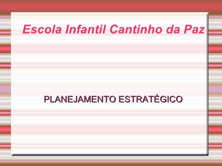Escola Infantil  Cantinho da Paz <ul><ul><li>PLANEJAMENTO ESTRATÉGICO </li></ul></ul>