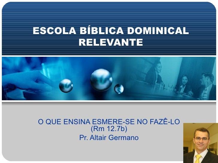 ESCOLA BÍBLICA DOMINICAL RELEVANTE O QUE ENSINA ESMERE-SE NO FAZÊ-LO (Rm 12.7b) Pr. Altair Germano