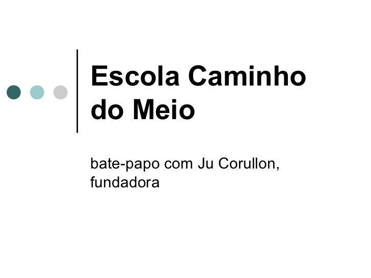 Escola Caminhodo Meiobate-papo com Ju Corullon,fundadora