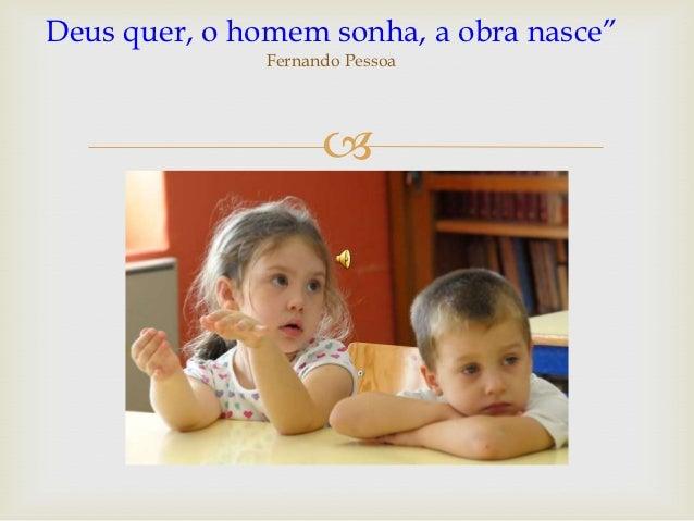 """Deus quer, o homem sonha, a obra nasce""""               Fernando Pessoa                     """