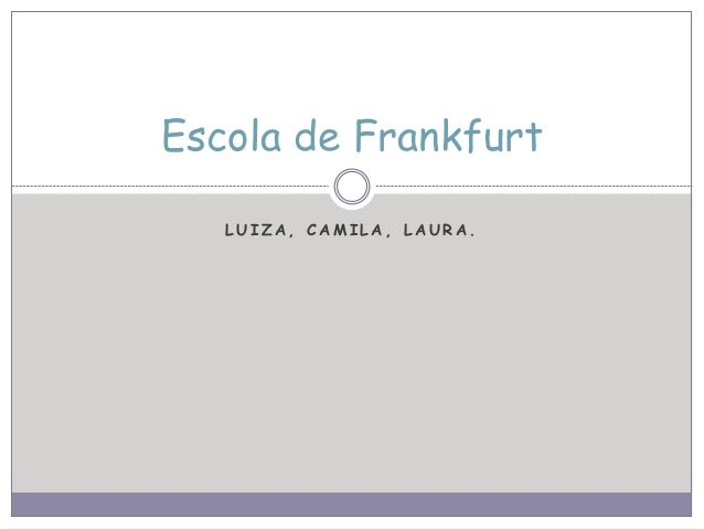 L U I Z A , C A M I L A , L A U R A . Escola de Frankfurt