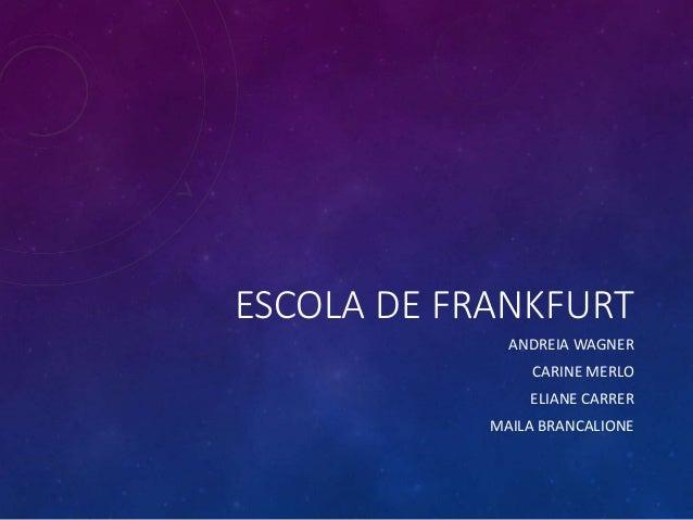 ESCOLA DE FRANKFURT ANDREIA WAGNER CARINE MERLO ELIANE CARRER MAILA BRANCALIONE