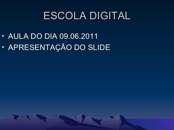 ESCOLA DIGITAL <ul><li>AULA DO DIA 09.06.2011 </li></ul><ul><li>APRESENTAÇÃO DO SLIDE </li></ul>