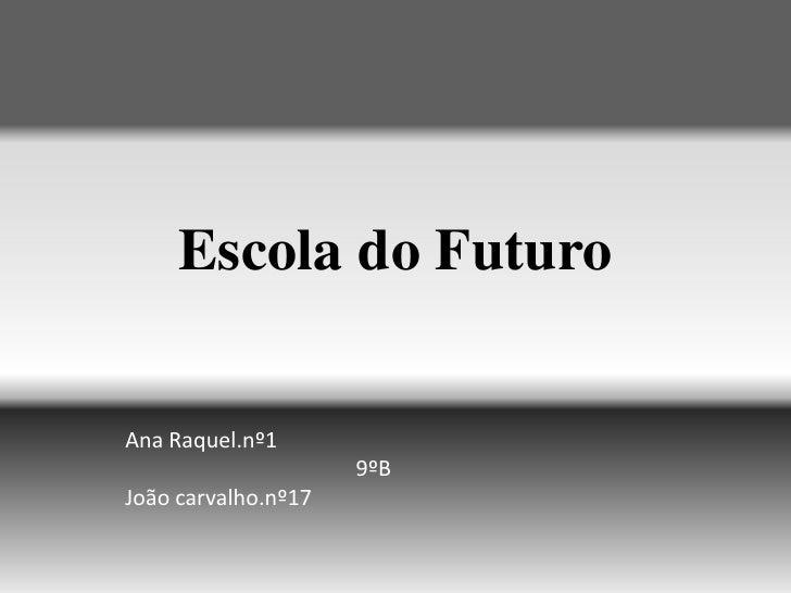 Escola do Futuro<br />Ana Raquel.nº1<br />                                          9ºB<br />João carvalho.nº17<br />