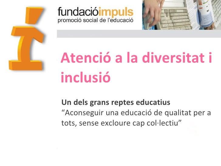 """Atenció a la diversitat i  inclusió Un dels grans reptes educatius """" Aconseguir una educació de qualitat per a tots, sense..."""