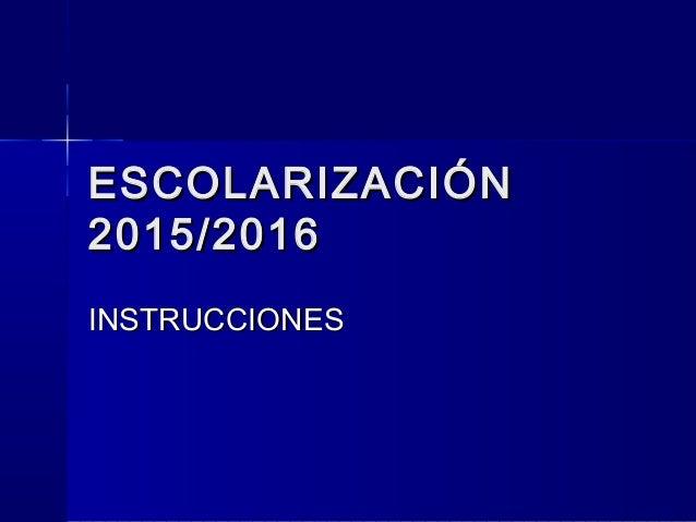 ESCOLARIZACIÓNESCOLARIZACIÓN 2015/20162015/2016 INSTRUCCIONESINSTRUCCIONES