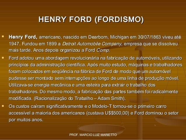 HENRY FORD (FORDISMO)       Henry Ford, americano, nascido em Dearborn, Michigan em 30/07/1863 viveu até 1947. Fundou e...
