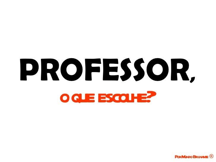 PROFESSOR,  oque escolhe?                  PorM Brilha ®                      undo   nte