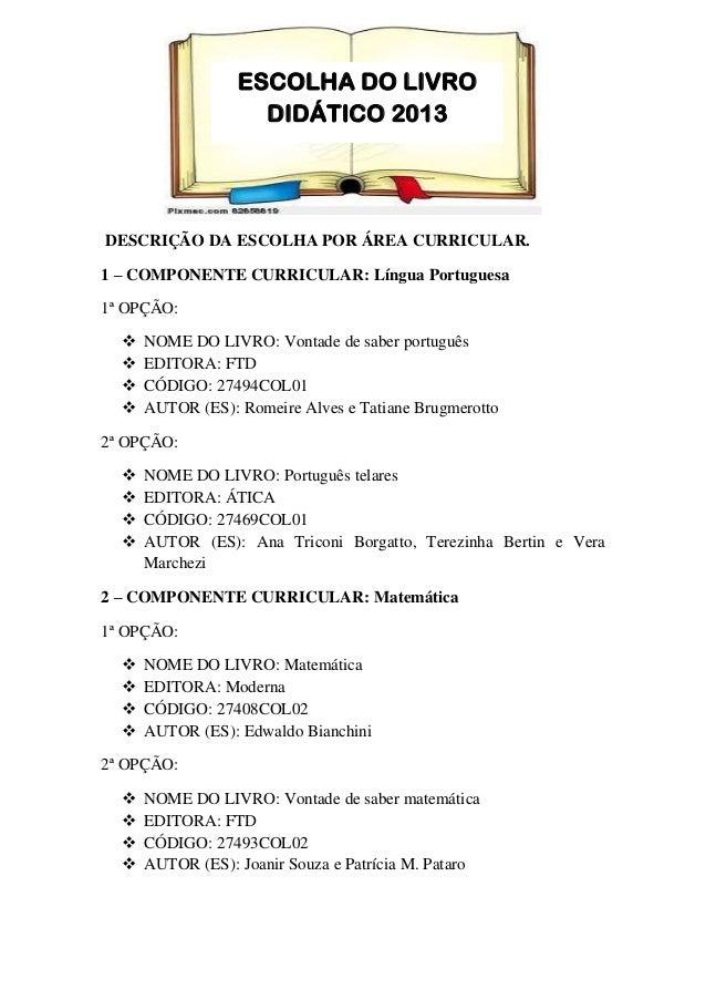 DESCRIÇÃO DA ESCOLHA POR ÁREA CURRICULAR. 1 – COMPONENTE CURRICULAR: Língua Portuguesa 1ª OPÇÃO:  NOME DO LIVRO: Vontade ...