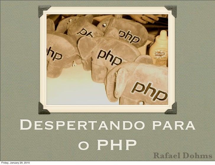 Despertando para                    o PHP Rafael Dohms Friday, January 29, 2010
