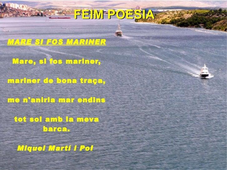 FEIM POESIA MARE SI FOS MARINER Mare, si fos mariner, mariner de bona traça, me n'aniria mar endins tot sol amb la meva ba...