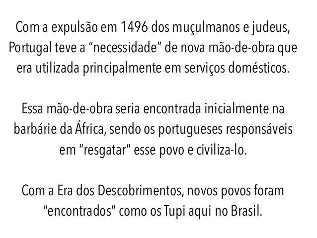 """Com a expulsão em 1496 dos muçulmanos e judeus, Portugal teve a """"necessidade"""" de nova mão-de-obra que era utilizada princi..."""