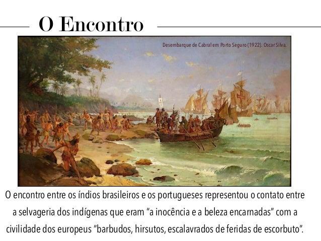 """O encontro entre os índios brasileiros e os portugueses representou o contato entre a selvageria dos indígenas que eram """"a..."""