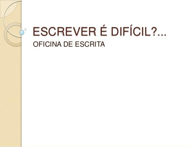 ESCREVER É DIFÍCIL?... OFICINA DE ESCRITA