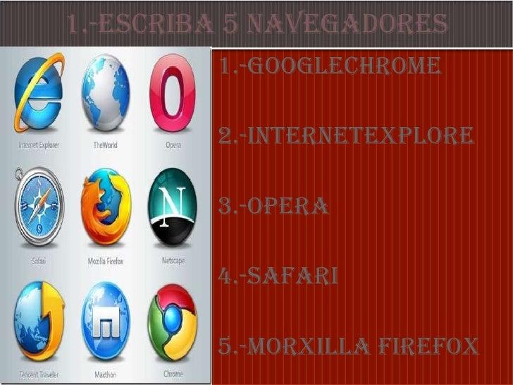 1.-ESCRIBA 5 NAVEGADORES<br />1.-GOOGLECHROME<br />2.-INTERNETEXPLORe<br />3.-OPERA<br />4.-safari<br />5.-morxilla Firefo...