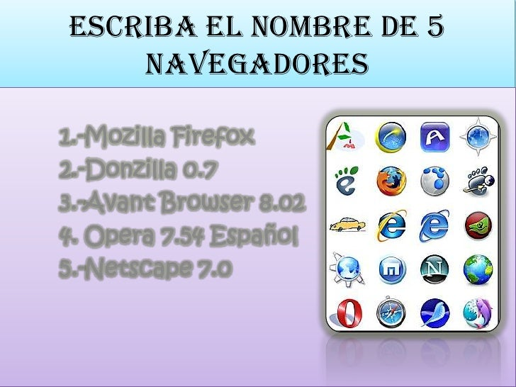 escriba el nombre de 5 navegadores<br />1.-Mozilla Firefox <br />2.-Donzilla 0.7 <br />        3.-Avant Browser 8.02 <br /...