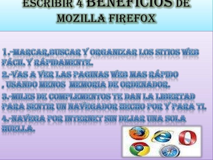 Escribir 4 beneficios de Mozilla Firefox<br />1.-marcar,buscar y organizar los sitios web fácil y rápidamente.<br />2.-Vas...