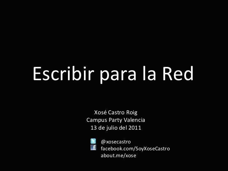 Escribir para la Red Xosé Castro Roig Campus Party Valencia 13 de julio del 2011 @xosecastro facebook.com/SoyXoseCastro ab...