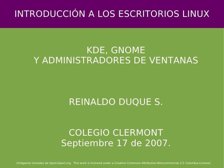 INTRODUCCIÓN A LOS ESCRITORIOS LINUX KDE, GNOME Y ADMINISTRADORES DE VENTANAS REINALDO DUQUE S. COLEGIO CLERMONT Septiembr...