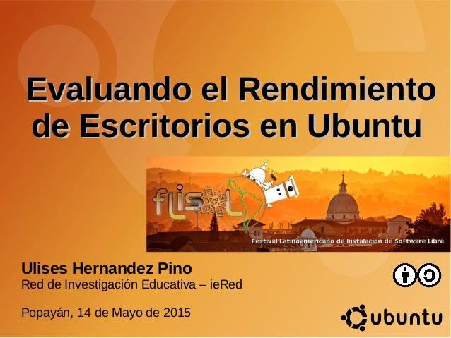 Evaluando el RendimientoEvaluando el Rendimiento de Escritorios en Ubuntude Escritorios en Ubuntu Ulises Hernandez Pino Re...