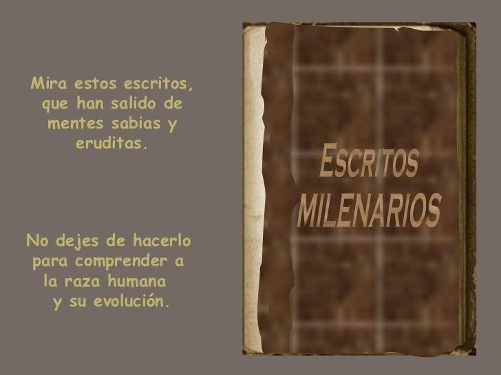 Escritos MILENARIOS Mira estos escritos, que han salido de mentes sabias y eruditas. No dejes de hacerlo para comprender a...