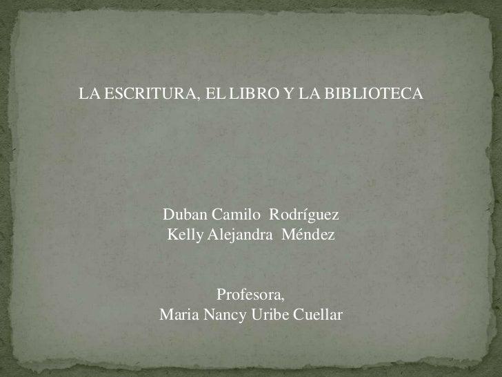 LA ESCRITURA, EL LIBRO Y LA BIBLIOTECA<br />Duban Camilo  Rodríguez<br />Kelly Alejandra  Méndez <br />Profesora,<br />Mar...