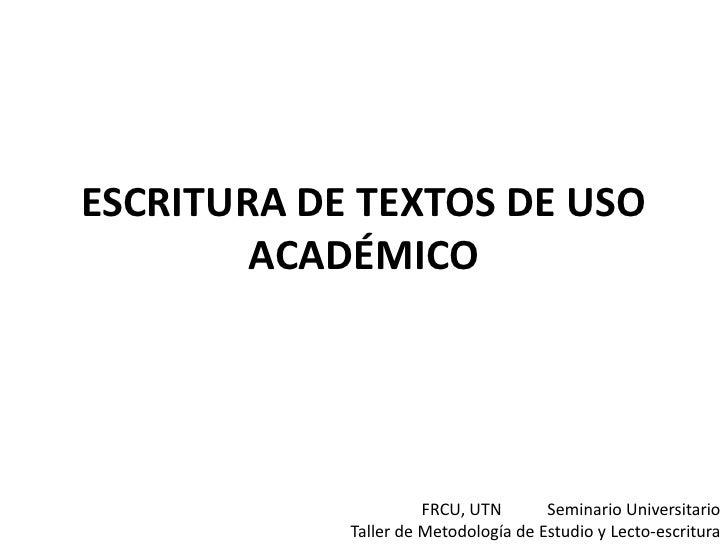 ESCRITURA DE TEXTOS DE USO ACADÉMICO<br />FRCU, UTN           Seminario Universitario<br />Taller de Metodología de Estudi...