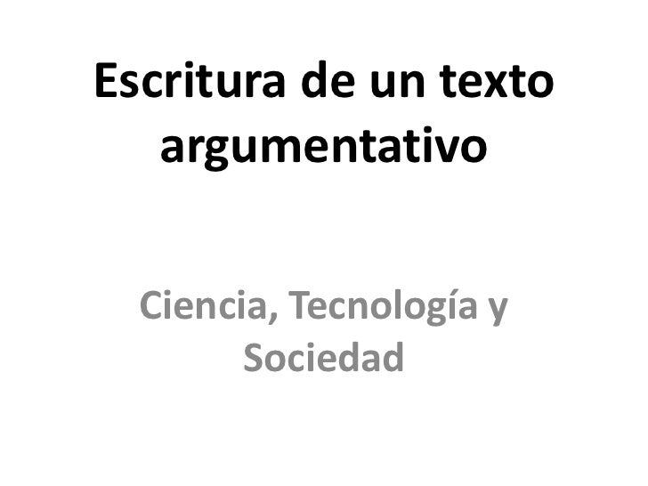 Escritura de un texto   argumentativo  Ciencia, Tecnología y        Sociedad
