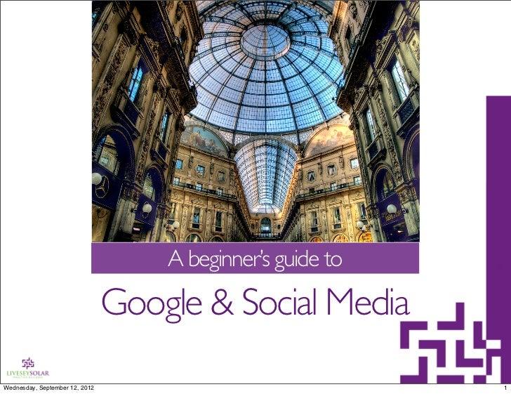 A beginner's guide to                                Google & Social MediaWednesday, September 12, 2012                   ...