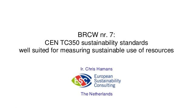 BRCW nr. 7: CEN TC350 sustainability standards well suited for measuring sustainable use of resources  Ir. Chris Hamans  T...