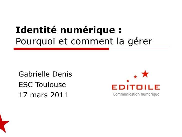 Identité numérique : Pourquoi et comment la gérer Gabrielle Denis ESC Toulouse 17 mars 2011