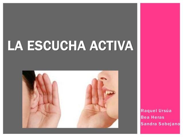 Raquel Ursúa Bea Heras Sandra Sobejano LA ESCUCHA ACTIVA
