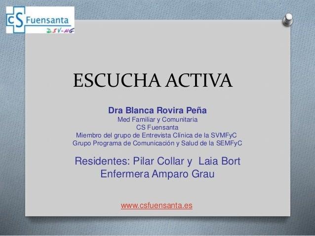 ESCUCHA ACTIVA Dra Blanca Rovira Peña Med Familiar y Comunitaria CS Fuensanta Miembro del grupo de Entrevista Clínica de l...