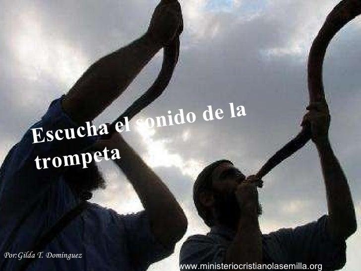 Escucha el Sonido de trompeta Escucha el sonido de la trompeta Por: Gilda T. Domínguez www.ministeriocristianolasemilla.org