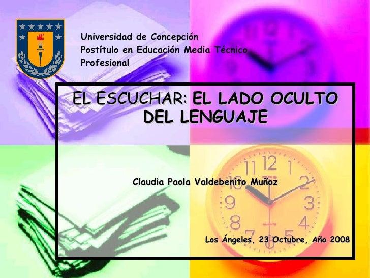 EL ESCUCHAR:  EL LADO OCULTO DEL LENGUAJE Claudia Paola Valdebenito Muñoz Los Ángeles, 23 Octubre, Año 2008 Universidad de...