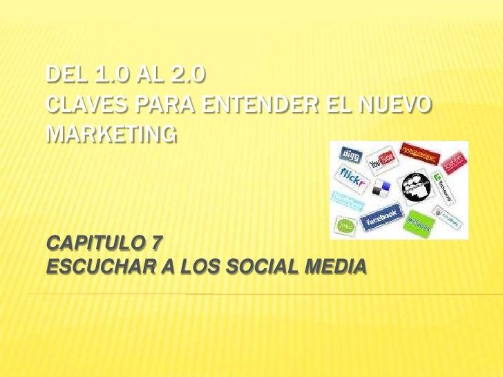 DEL 1.0 AL 2.0 CLAVES PARA ENTENDER EL NUEVO MARKETING    CAPITULO 7 ESCUCHAR A LOS SOCIAL MEDIA