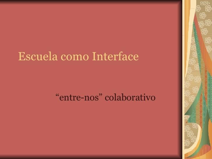 """Escuela como Interface """" entre-nos"""" colaborativo"""