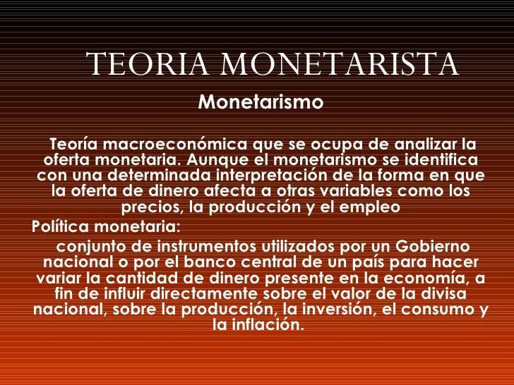 TEORIA MONETARISTA Monetarismo Teoría macroeconómica que se ocupa de analizar la oferta monetaria. Aunque el monetarismo s...