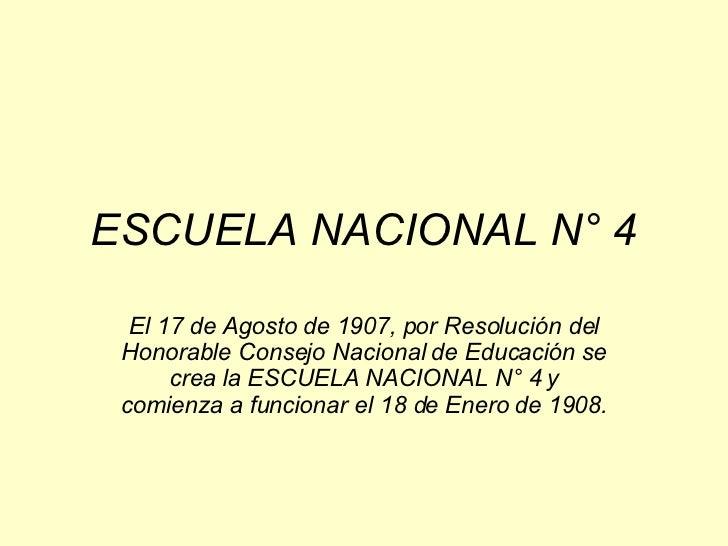ESCUELA NACIONAL N° 4 El 17 de Agosto de 1907, por Resolución del Honorable Consejo Nacional de Educación se crea la ESCUE...