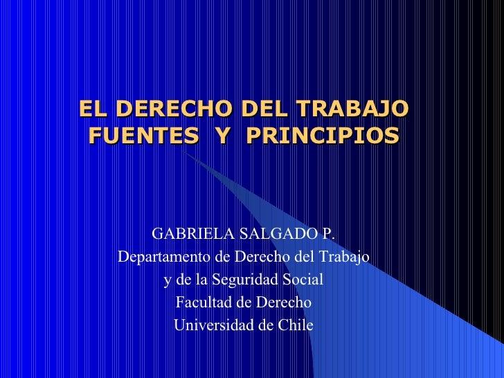 EL DERECHO DEL TRABAJO FUENTES  Y  PRINCIPIOS GABRIELA SALGADO P. Departamento de Derecho del Trabajo y de la Seguridad So...