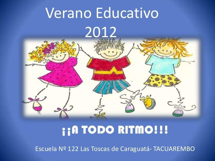 Verano Educativo        2012        ¡¡A TODO RITMO!!!Escuela Nº 122 Las Toscas de Caraguatá- TACUAREMBO