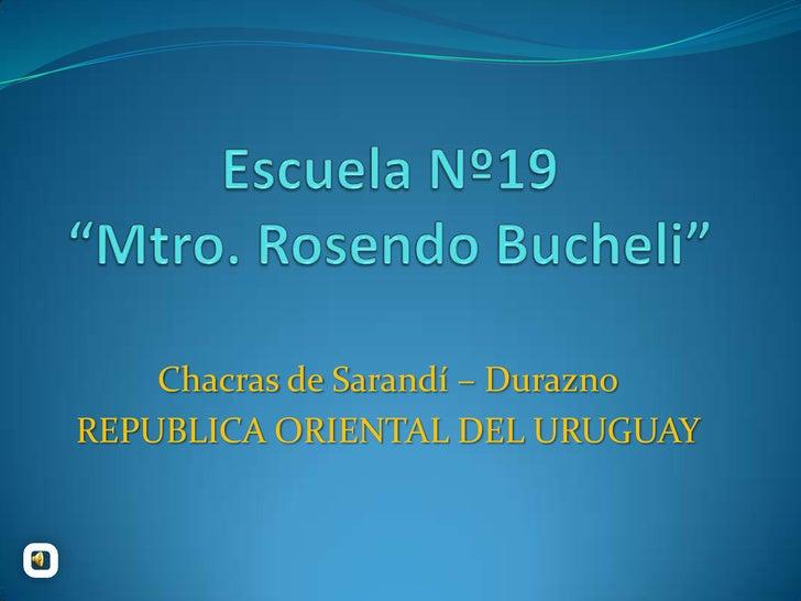 "Escuela Nº19 ""Mtro. Rosendo Bucheli""<br />Chacras de Sarandí – Durazno<br />REPUBLICA ORIENTAL DEL URUGUAY<br />"