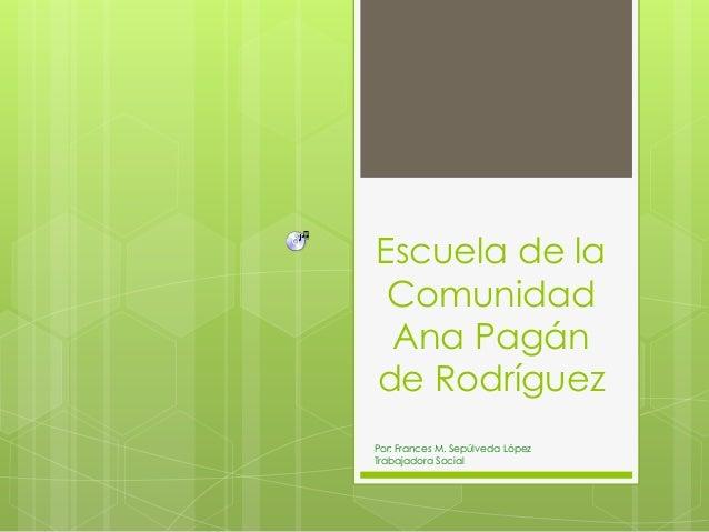 Escuela de la Comunidad Ana Pagán de Rodríguez Por: Frances M. Sepúlveda López Trabajadora Social