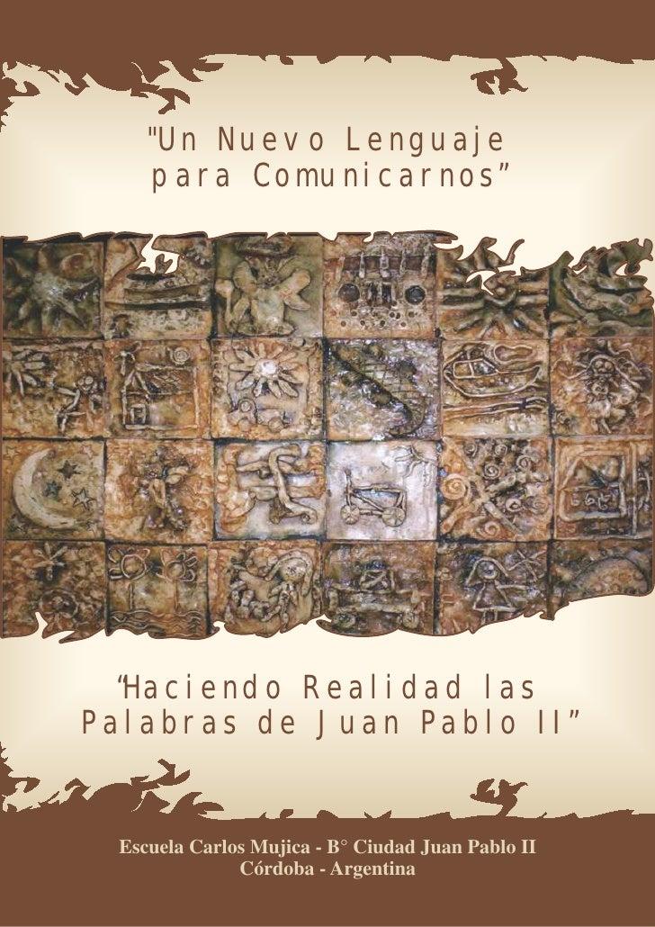 """""""Un Nuevo Lenguaje    para Comunicarnos""""  """"Haciendo Realidad lasPalabras de Juan Pablo II"""" Escuela Carlos Mujica - B° Ciud..."""